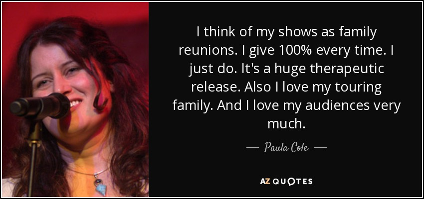 I think of my shows as family reunions. I give 100% every time. I just do. It's a huge therapeutic release. Also I love my touring family. And I love my audiences very much. - Paula Cole