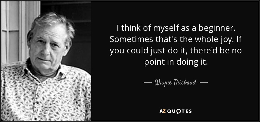 I think of myself as a beginner. Sometimes that's the whole joy. If you could just do it, there'd be no point in doing it. - Wayne Thiebaud