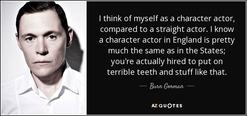 I think of myself as a character actor, compared to a straight actor. I know a character actor in England is pretty much the same as in the States; you're actually hired to put on terrible teeth and stuff like that. - Burn Gorman