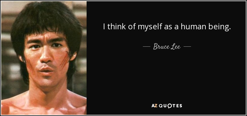 I think of myself as a human being. - Bruce Lee