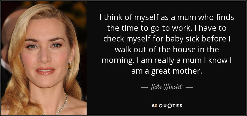 I think of myself as a mum who finds the time to go to work. I have to check myself for baby sick before I walk out of the house in the morning. I am really a mum I know I am a great mother. - Kate Winslet