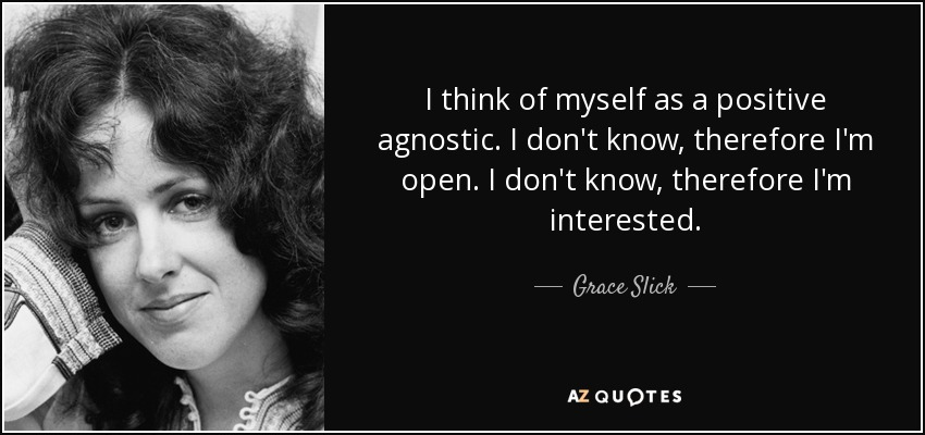 I think of myself as a positive agnostic. I don't know, therefore I'm open. I don't know, therefore I'm interested. - Grace Slick