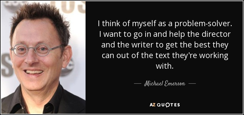 I think of myself as a problem-solver. I want to go in and help the director and the writer to get the best they can out of the text they're working with. - Michael Emerson
