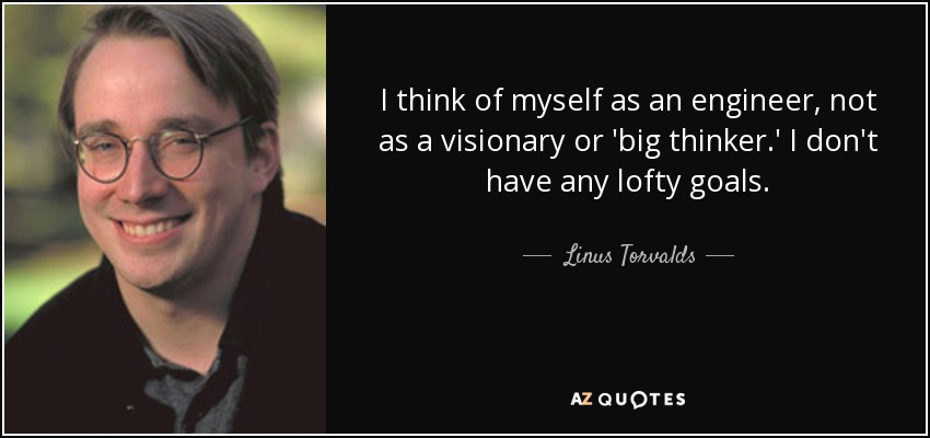 I think of myself as an engineer, not as a visionary or 'big thinker.' I don't have any lofty goals. - Linus Torvalds