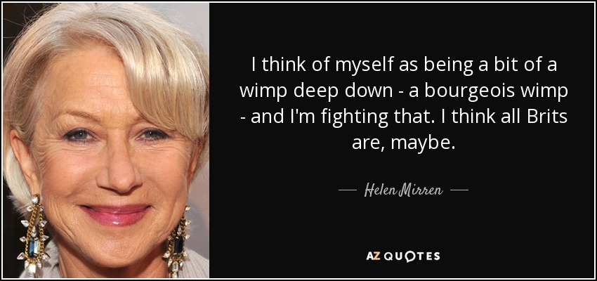 I think of myself as being a bit of a wimp deep down - a bourgeois wimp - and I'm fighting that. I think all Brits are, maybe. - Helen Mirren