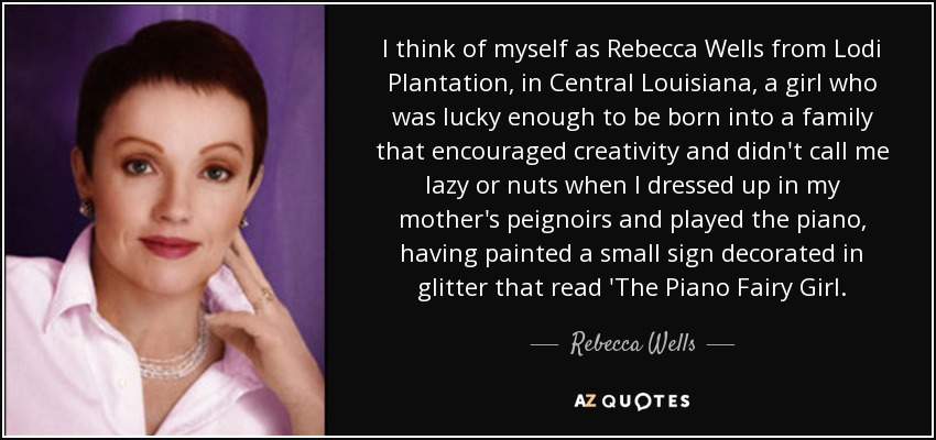 I think of myself as Rebecca Wells from Lodi Plantation, in Central Louisiana, a girl who was lucky enough to be born into a family that encouraged creativity and didn't call me lazy or nuts when I dressed up in my mother's peignoirs and played the piano, having painted a small sign decorated in glitter that read 'The Piano Fairy Girl. - Rebecca Wells