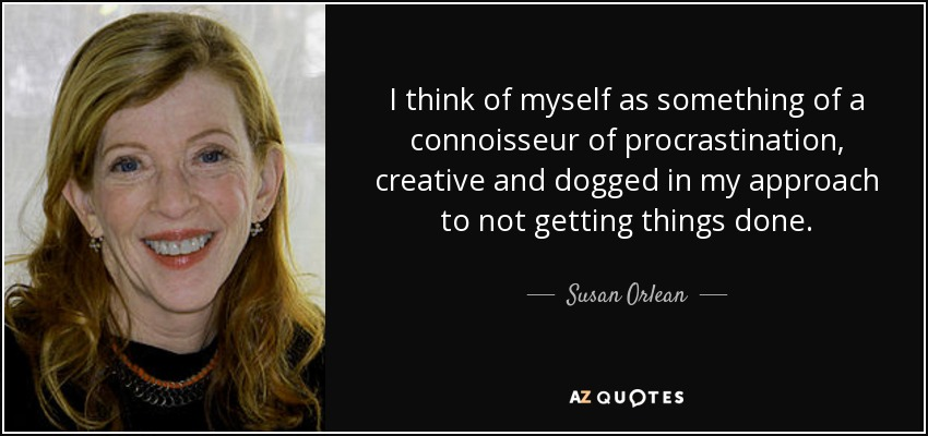 I think of myself as something of a connoisseur of procrastination, creative and dogged in my approach to not getting things done. - Susan Orlean