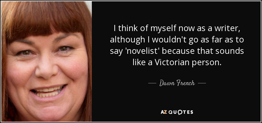 I think of myself now as a writer, although I wouldn't go as far as to say 'novelist' because that sounds like a Victorian person. - Dawn French