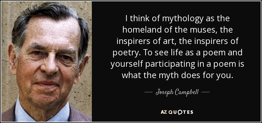 I think of mythology as the homeland of the muses, the inspirers of art, the inspirers of poetry. To see life as a poem and yourself participating in a poem is what the myth does for you. - Joseph Campbell