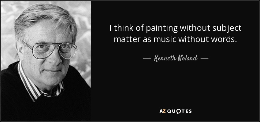 I think of painting without subject matter as music without words. - Kenneth Noland