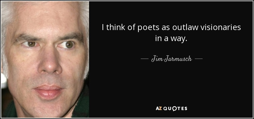 I think of poets as outlaw visionaries in a way. - Jim Jarmusch