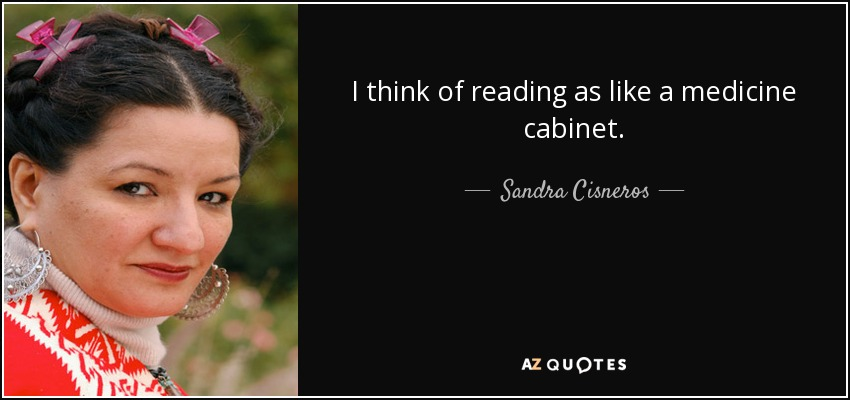 I think of reading as like a medicine cabinet. - Sandra Cisneros