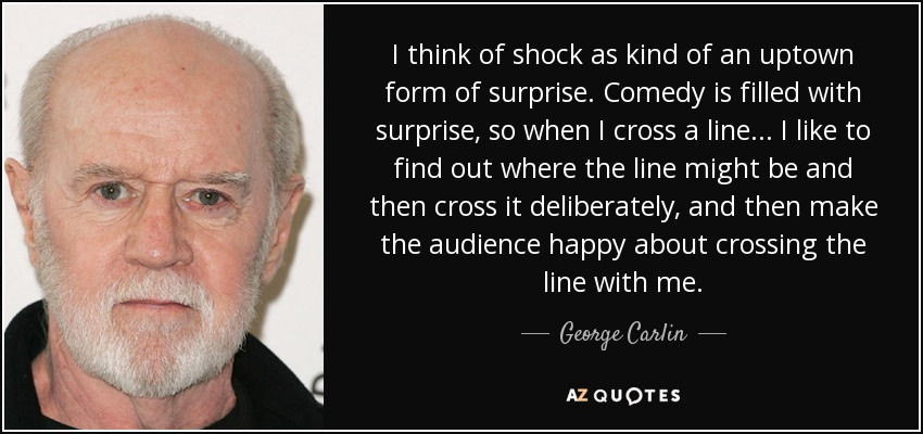 I think of shock as kind of an uptown form of surprise. Comedy is filled with surprise, so when I cross a line... I like to find out where the line might be and then cross it deliberately, and then make the audience happy about crossing the line with me. - George Carlin