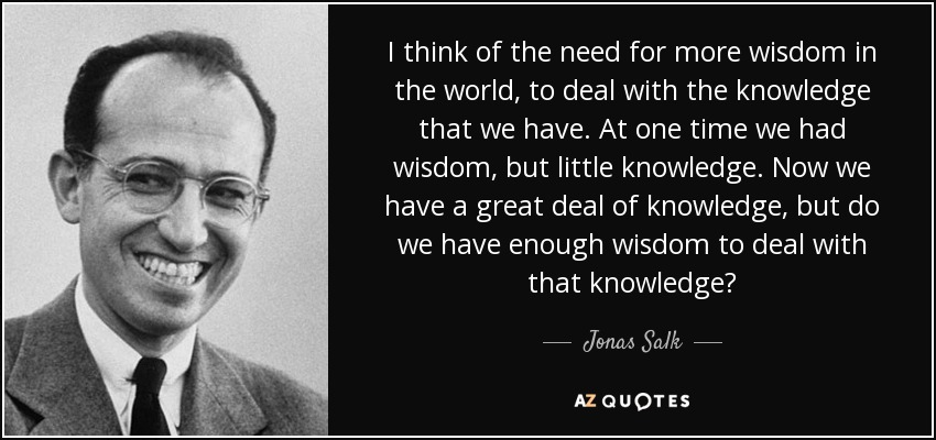 I think of the need for more wisdom in the world, to deal with the knowledge that we have. At one time we had wisdom, but little knowledge. Now we have a great deal of knowledge, but do we have enough wisdom to deal with that knowledge? - Jonas Salk