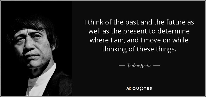 I think of the past and the future as well as the present to determine where I am, and I move on while thinking of these things. - Tadao Ando