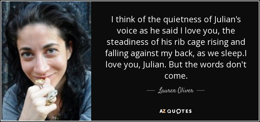 I think of the quietness of Julian's voice as he said I love you, the steadiness of his rib cage rising and falling against my back, as we sleep.I love you, Julian. But the words don't come. - Lauren Oliver