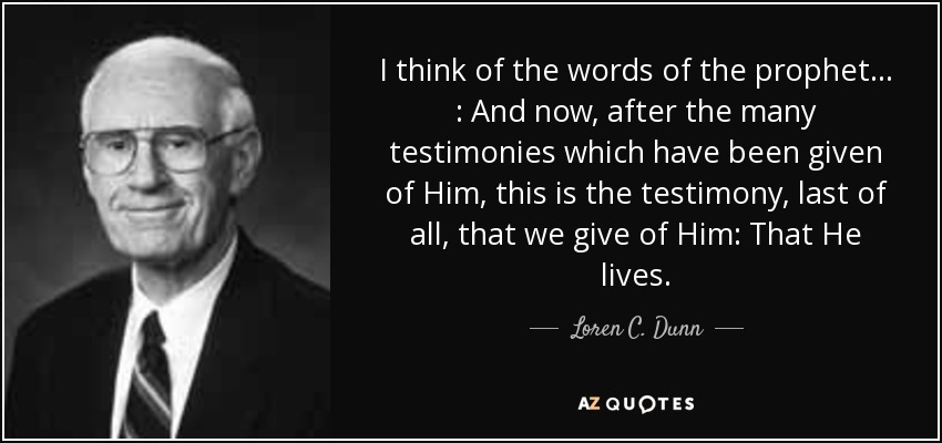 I think of the words of the prophet . . . : And now, after the many testimonies which have been given of Him, this is the testimony, last of all, that we give of Him: That He lives. - Loren C. Dunn