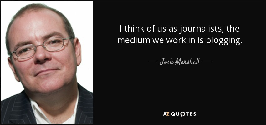 I think of us as journalists; the medium we work in is blogging. - Josh Marshall
