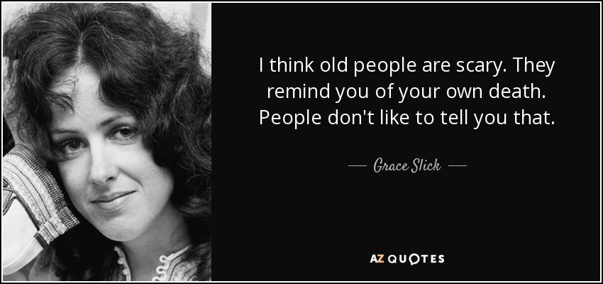 I think old people are scary. They remind you of your own death. People don't like to tell you that. - Grace Slick