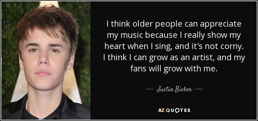 I think older people can appreciate my music because I really show my heart when I sing, and it's not corny. I think I can grow as an artist, and my fans will grow with me. - Justin Bieber