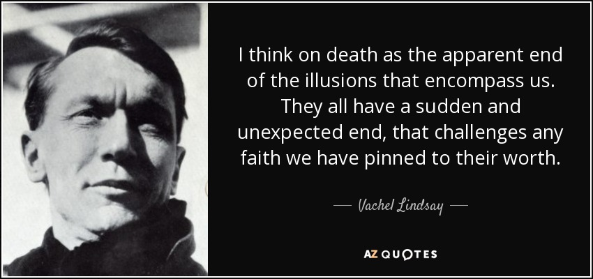 I think on death as the apparent end of the illusions that encompass us. They all have a sudden and unexpected end, that challenges any faith we have pinned to their worth. - Vachel Lindsay