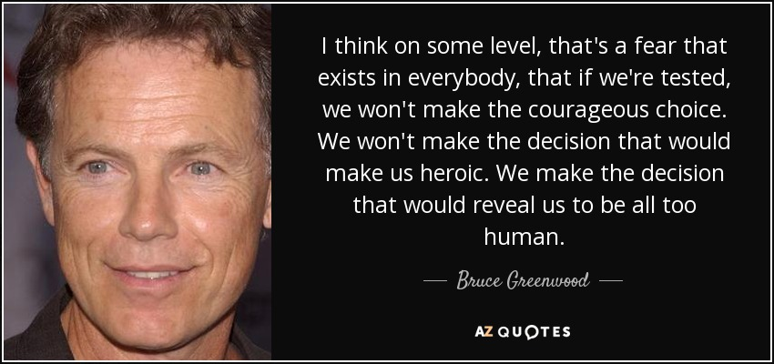 I think on some level, that's a fear that exists in everybody, that if we're tested, we won't make the courageous choice. We won't make the decision that would make us heroic. We make the decision that would reveal us to be all too human. - Bruce Greenwood