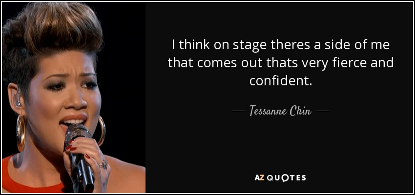 I think on stage theres a side of me that comes out thats very fierce and confident. - Tessanne Chin
