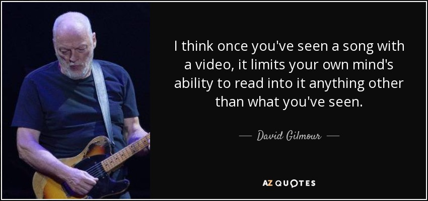 I think once you've seen a song with a video, it limits your own mind's ability to read into it anything other than what you've seen. - David Gilmour
