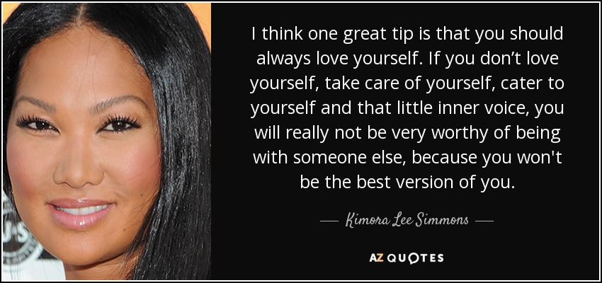 I think one great tip is that you should always love yourself. If you don't love yourself, take care of yourself, cater to yourself and that little inner voice, you will really not be very worthy of being with someone else, because you won't be the best version of you. - Kimora Lee Simmons