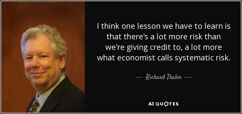 I think one lesson we have to learn is that there's a lot more risk than we're giving credit to, a lot more what economist calls systematic risk. - Richard Thaler