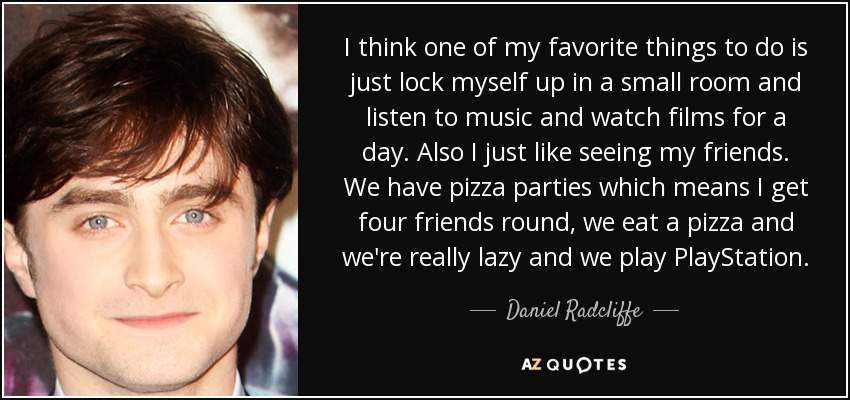 I think one of my favorite things to do is just lock myself up in a small room and listen to music and watch films for a day. Also I just like seeing my friends. We have pizza parties which means I get four friends round, we eat a pizza and we're really lazy and we play PlayStation. - Daniel Radcliffe