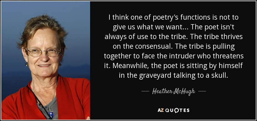 I think one of poetry's functions is not to give us what we want... The poet isn't always of use to the tribe. The tribe thrives on the consensual. The tribe is pulling together to face the intruder who threatens it. Meanwhile, the poet is sitting by himself in the graveyard talking to a skull. - Heather McHugh