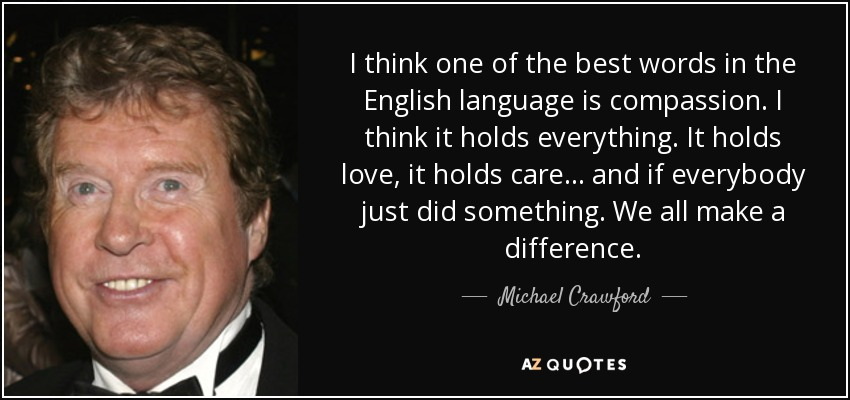 I think one of the best words in the English language is compassion. I think it holds everything. It holds love, it holds care... and if everybody just did something. We all make a difference. - Michael Crawford