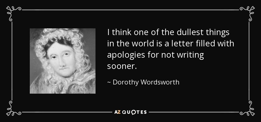 I think one of the dullest things in the world is a letter filled with apologies for not writing sooner. - Dorothy Wordsworth
