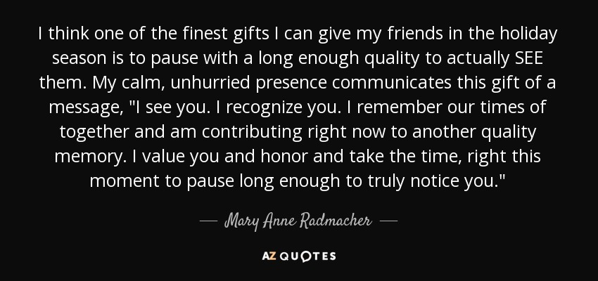 I think one of the finest gifts I can give my friends in the holiday season is to pause with a long enough quality to actually SEE them. My calm, unhurried presence communicates this gift of a message,