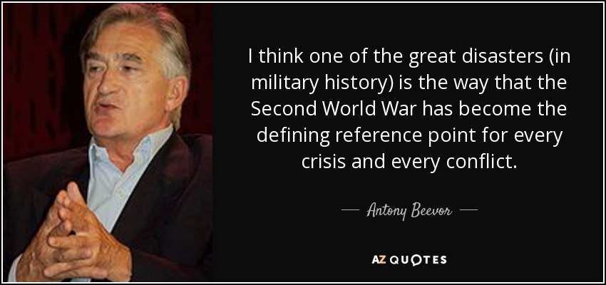 I think one of the great disasters (in military history) is the way that the Second World War has become the defining reference point for every crisis and every conflict. - Antony Beevor