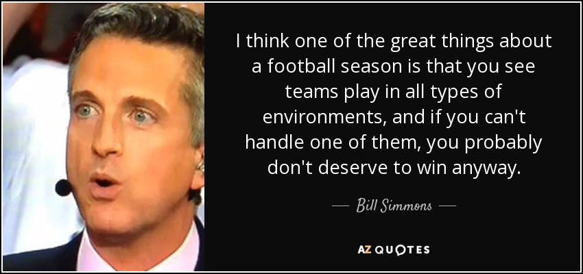 I think one of the great things about a football season is that you see teams play in all types of environments, and if you can't handle one of them, you probably don't deserve to win anyway. - Bill Simmons