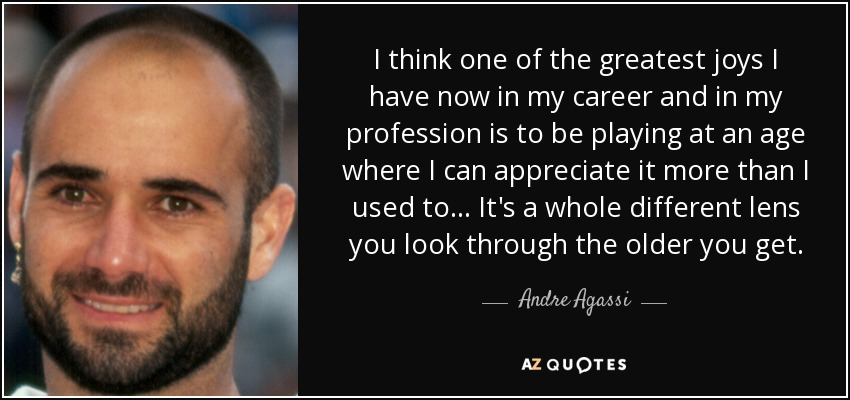 I think one of the greatest joys I have now in my career and in my profession is to be playing at an age where I can appreciate it more than I used to... It's a whole different lens you look through the older you get. - Andre Agassi