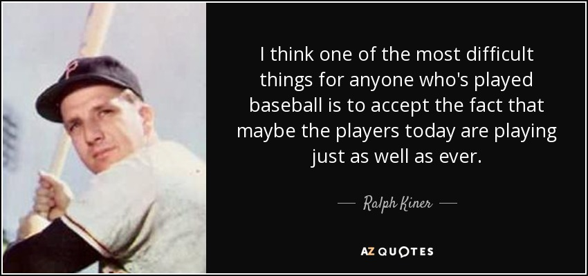 I think one of the most difficult things for anyone who's played baseball is to accept the fact that maybe the players today are playing just as well as ever. - Ralph Kiner
