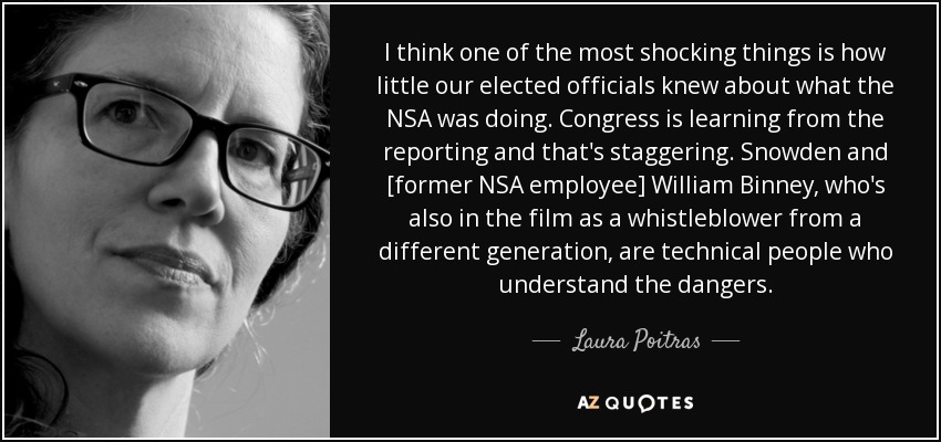 I think one of the most shocking things is how little our elected officials knew about what the NSA was doing. Congress is learning from the reporting and that's staggering. Snowden and [former NSA employee] William Binney, who's also in the film as a whistleblower from a different generation, are technical people who understand the dangers. - Laura Poitras