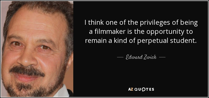 I think one of the privileges of being a filmmaker is the opportunity to remain a kind of perpetual student. - Edward Zwick