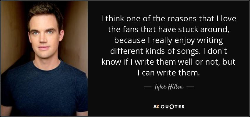 I think one of the reasons that I love the fans that have stuck around, because I really enjoy writing different kinds of songs. I don't know if I write them well or not, but I can write them. - Tyler Hilton
