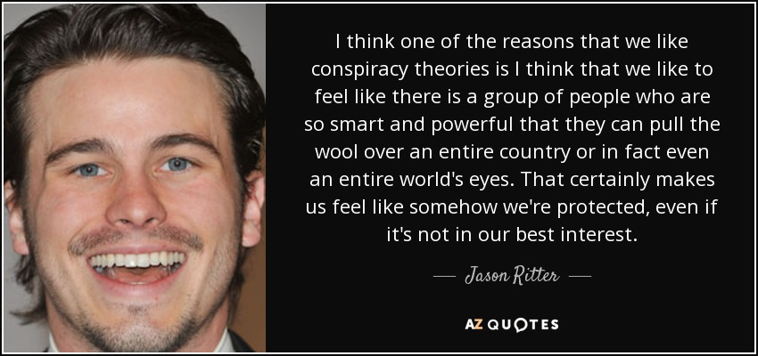 I think one of the reasons that we like conspiracy theories is I think that we like to feel like there is a group of people who are so smart and powerful that they can pull the wool over an entire country or in fact even an entire world's eyes. That certainly makes us feel like somehow we're protected, even if it's not in our best interest. - Jason Ritter