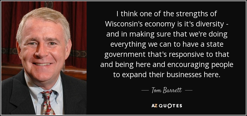 I think one of the strengths of Wisconsin's economy is it's diversity - and in making sure that we're doing everything we can to have a state government that's responsive to that and being here and encouraging people to expand their businesses here. - Tom Barrett
