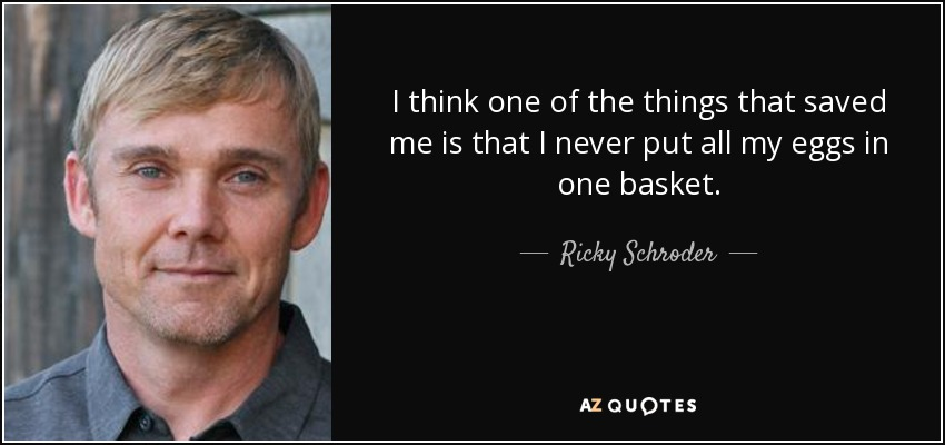 I think one of the things that saved me is that I never put all my eggs in one basket. - Ricky Schroder