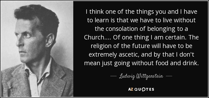 I think one of the things you and I have to learn is that we have to live without the consolation of belonging to a Church.... Of one thing I am certain. The religion of the future will have to be extremely ascetic, and by that I don't mean just going without food and drink. - Ludwig Wittgenstein