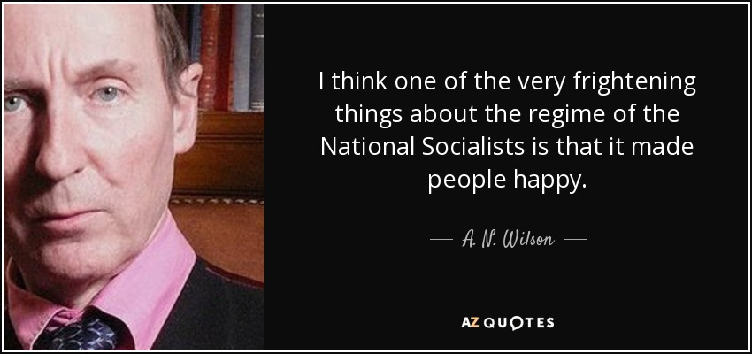 I think one of the very frightening things about the regime of the National Socialists is that it made people happy. - A. N. Wilson