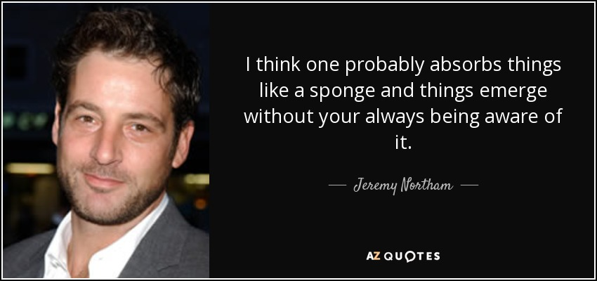 I think one probably absorbs things like a sponge and things emerge without your always being aware of it. - Jeremy Northam
