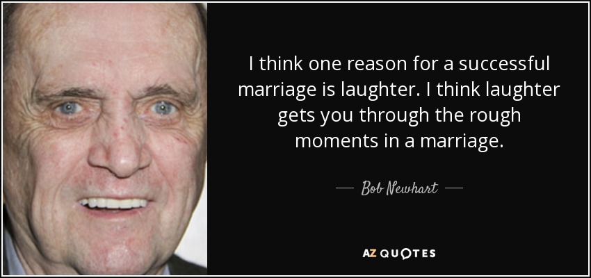 I think one reason for a successful marriage is laughter. I think laughter gets you through the rough moments in a marriage. - Bob Newhart