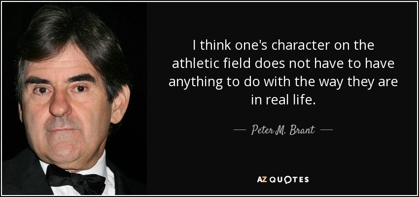 I think one's character on the athletic field does not have to have anything to do with the way they are in real life. - Peter M. Brant